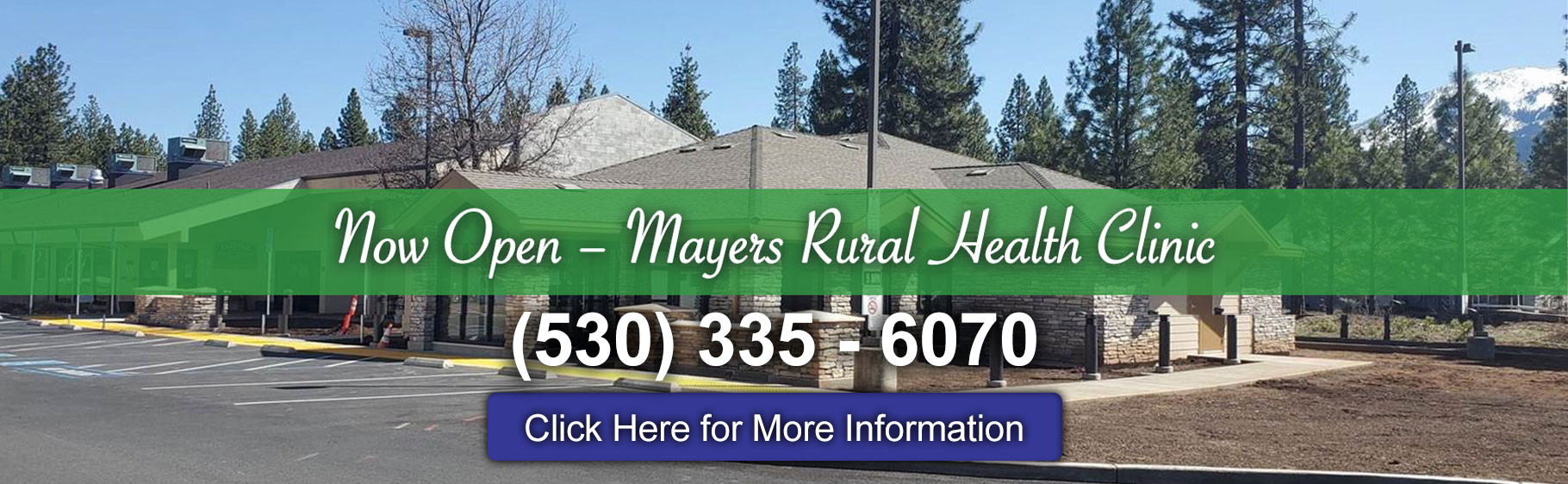 Banner background picture of Mayers Rural Health Clinic. There is a parking lot outside of the building, light posts, pine trees, and the mountain in the distance with snow on top of it  Banner says: Now Open- Mayers Rural Health Clinic (530) 335-6070  Click Here for More Information (Link)
