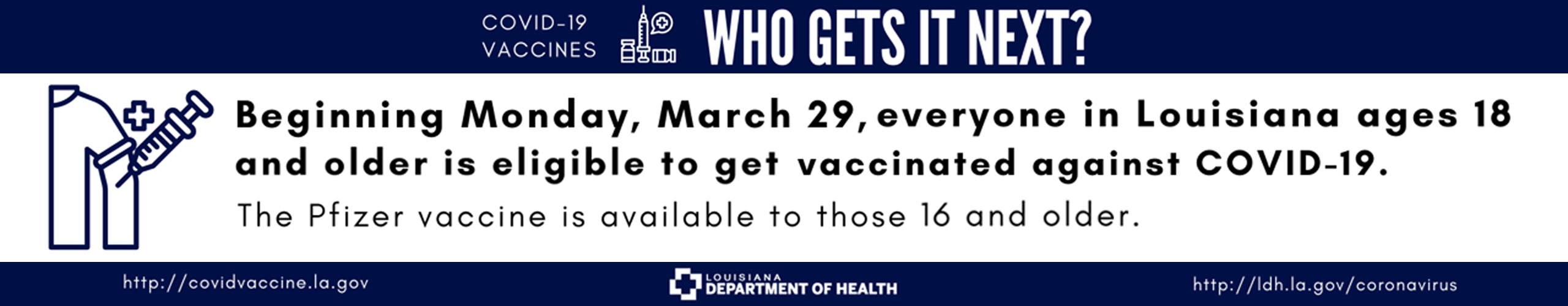 Who gets it next? Beginning Monday, March 29, everyone in Louisiana ages 18 and older is eligible to get vaccinated against COVID-19. The Pfizer vaccine is available to those 16 and older.