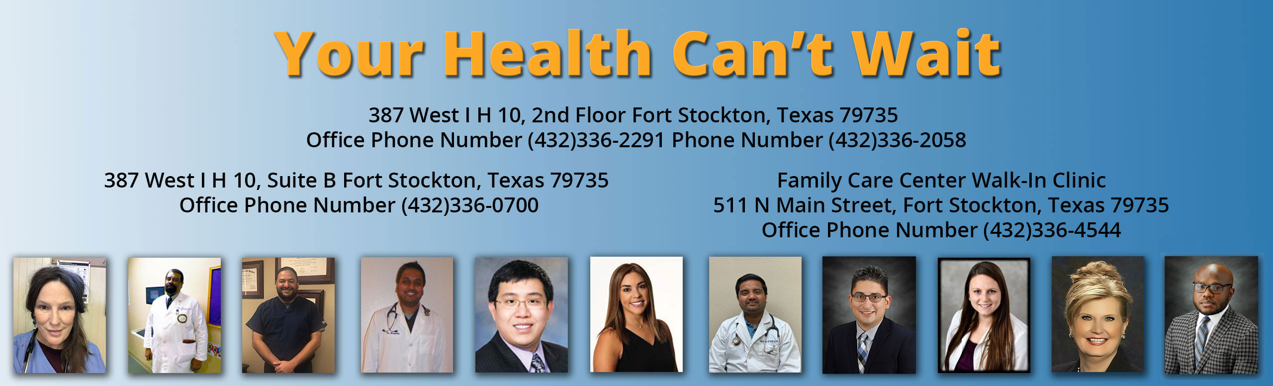 Your Health Can't Wait 387 West I H 10, 2nd Floor Fort Stockton, Texas 79735   Office Phone Number (432)336-2291 Phone Number (432)336-2058     387 West I H 10, Suite B Fort Stockton, Texas 79735 Office Phone Number (432)336-0700     Family Care Center Walk-In Clinic  511 N Main Street, Fort Stockton, Texas 79735  Office Phone Number (432)336-4544