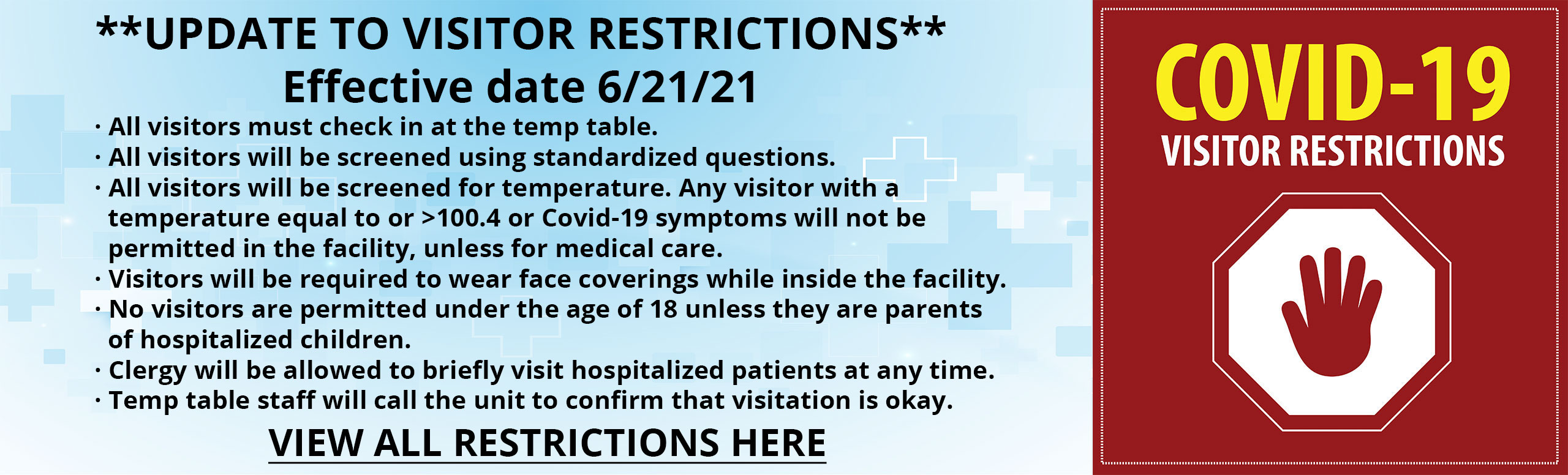 **UPDATE TO VISITOR RESTRICTIONS**  Effective date 6/21/21  · All visitors must check in at the temp table. · All visitors will be screened using standardized questions. · All visitors will be screened for temperature. Any visitor with a    temperature equal to or >100.4 or Covid-19 symptoms will not be    permitted in the facility, unless for medical care. · Visitors will be required to wear face coverings while inside the facility. · No visitors are permitted under the age of 18 unless they are parents    of hospitalized children. · Clergy will be allowed to briefly visit hospitalized patients at any time. · Temp table staff will call the unit to confirm that visitation is okay.