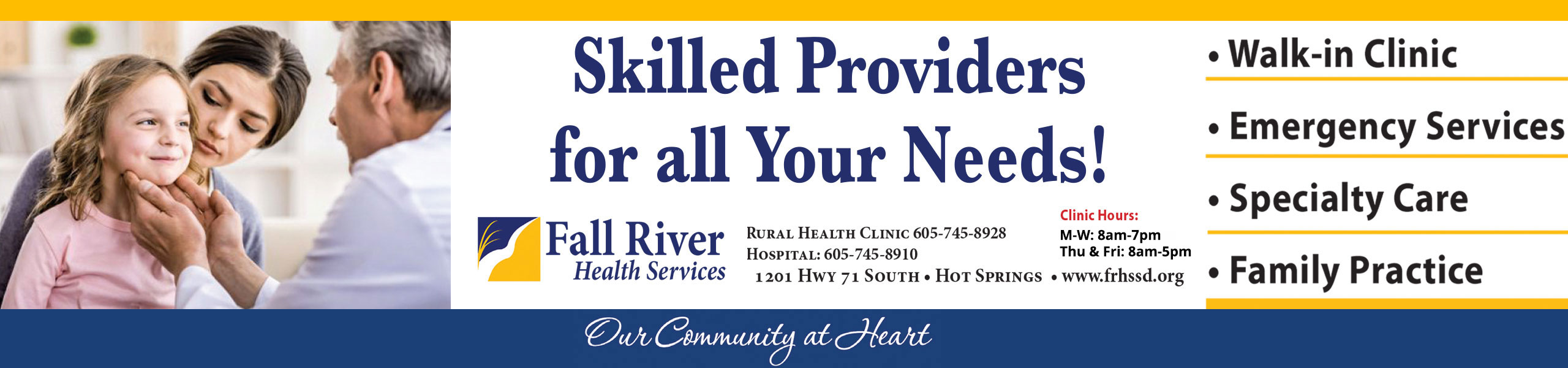 Picture of a Physician (male) checking out a little girls neck who is sitting in her moms lap in a Doctors Office  Banner says: Skilled Providers for all your Needs!  Fall River Health Services  Rural Health Clinic 605-745-8929 Hospital: 605-745-8910 1201 Hwy 71 South - Hot Springs  Clinic Hours: Mon-Fri 8am-7pm Sat. & Sun 9am-1pm  * Walk-In Clinic * Emergency Services *Specialty Care *Family Practice