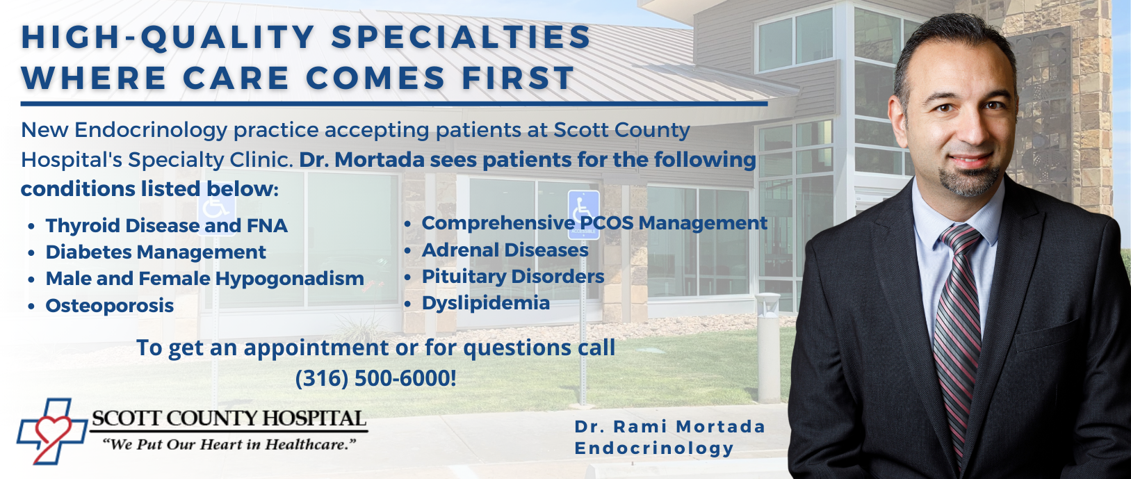 Picture of Dr. Rami Mortada  The Banner ad reads High-Quality Specialties Where Care Comes First New Endocrinology practice accepting patients at Scott County Hospital's Specialty Clinic. Dr. Mortada sees patients for the following conditions listed below: Thyroid Disease and FNA Diabetes Management Male and Female Hypogonadism  Osteoporosis Comprehensive PCOS Management Adrenal Diseases Pituitary Disorders Dyslipidemia To get an appointment or for questions call (316) 500-6000!
