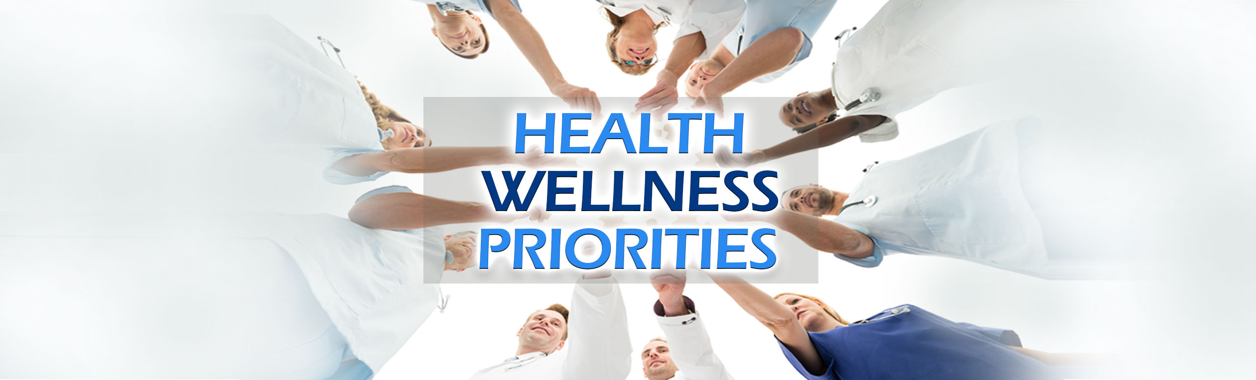Banner picture of male and female Physicians and Nurses standing in a circle while holding their arms out while holding a sign  Banne sign says: HEALTH WELLNESS PRIORITIES
