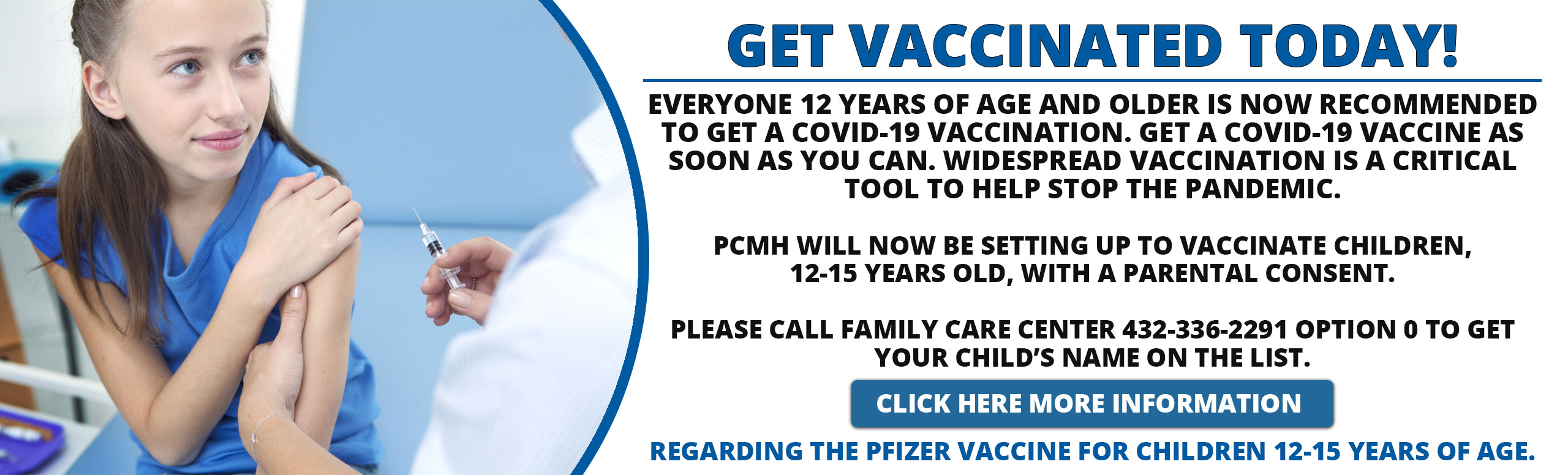 Everyone 12 years of age and older is now recommended to get a COVID-19 vaccination. Get a COVID-19 vaccine as soon as you can. Widespread vaccination is a critical tool to help stop the pandemic.     PCMH will now be setting up to vaccinate children, 12-15 years old, with a parental consent.   Please call Family Care Center 432-336-2291 Option 0 to get your child's name on the list.      Please see the listed website below for more information regarding the Pfizer vaccine for children 12-15 years of age.  Pfizer-BioNTech COVID-19 Vaccine EUA Fact Sheet for Recipients and Caregivers