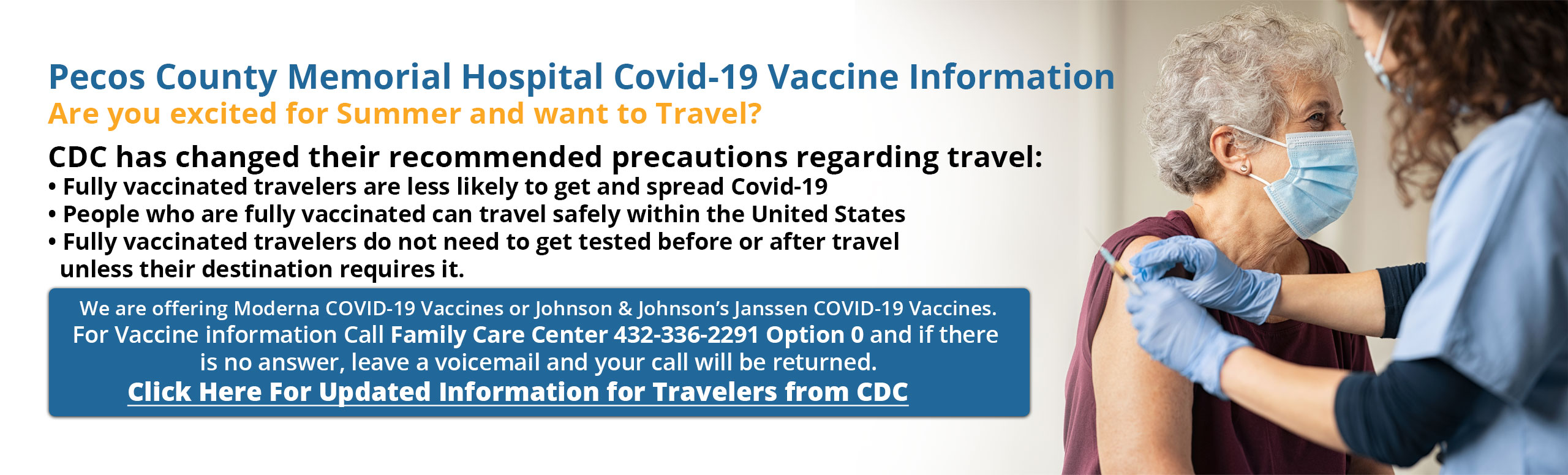 Pecos County Memorial Hospital Covid-19 Vaccine Information  Are you excited for Summer and want to Travel?  CDC has changed their recommended precautions regarding travel: • Fully vaccinated travelers are less likely to get and spread Covid-19 • People who are fully vaccinated can travel safely within the United States • Fully vaccinated travelers do not need to get tested before or after travel    unless their destination requires it.  We are offering Moderna COVID-19 Vaccines or Johnson & Johnson's Janssen COVID-19 Vaccines. For Vaccine information Call 432-336-4230 and if there is no answer, leave a voicemail and your call will be returned.  Click Here For Updated Information for Travelers from CDC