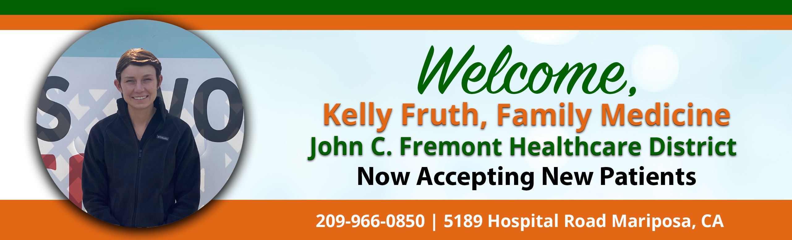 Banner Picture of Kelly Fruth, Family Medicine  Banner says: Welcome, Kelly Fruth, Family Medicine John C. Fremont Healthcare District Now Accepting New Patients 209-966-0850 |  5189 Hospital Road Mariposa, CA