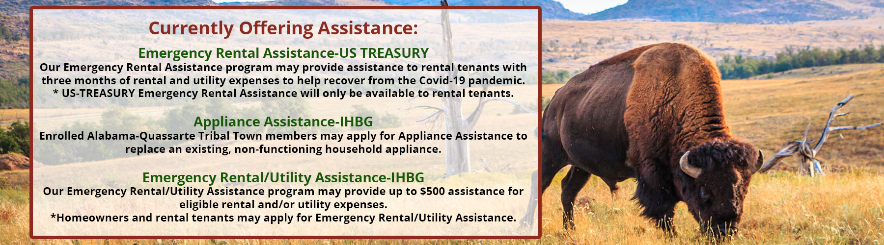 Currently Offering Assistance: Emergency Rental Assistance-US TREASURY Our Emergency Rental Assistance program may provide assistance to rental tenants with three months of rental and utility expenses to help recover from the Covid-19 pandemic.  * US-TREASURY Emergency Rental Assistance will only be available to rental tenants.  Appliance Assistance-IHBG Enrolled Alabama-Quassarte Tribal Town members may apply for Appliance Assistance to replace an existing, non-functioning household appliance.   Emergency Rental/Utility Assistance-IHBG Our Emergency Rental/Utility Assistance program may provide up to $500 assistance for eligible rental and/or utility expenses.  *Homeowners and rental tenants may apply for Emergency Rental/Utility Assistance.