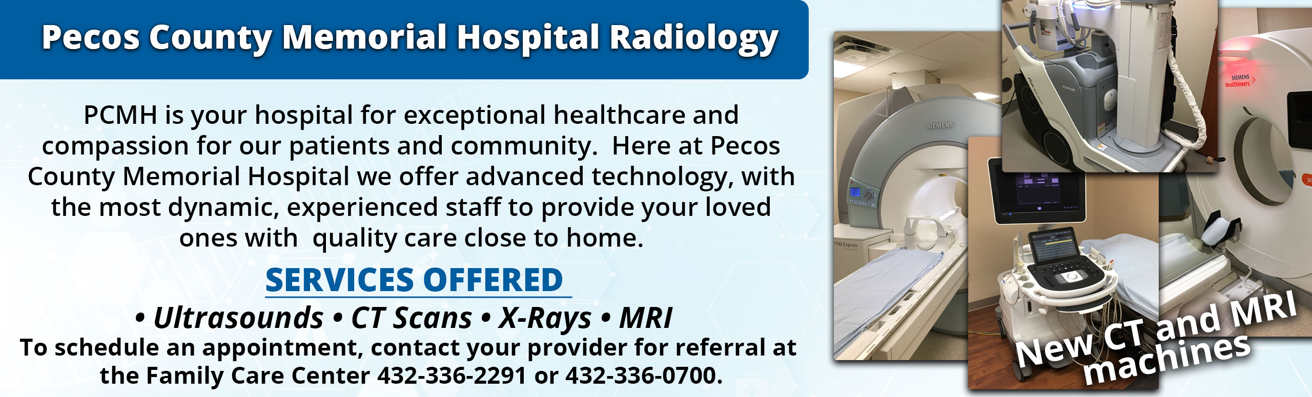 Pecos County Memorial Hospital Radiology  PCMH is your hospital for exceptional healthcare and compassion for our patients and community.  Here at Pecos County Memorial Hospital we offer advanced technology, with the most dynamic, experienced staff to provide your loved ones with  quality care close to home.  Services Offered  • Ultrasounds • CT Scans • X-Rays • MRI   To schedule an appointment, contact your provider for referral at  the Family Care Center 432-336-2291 or 432-336-0700.