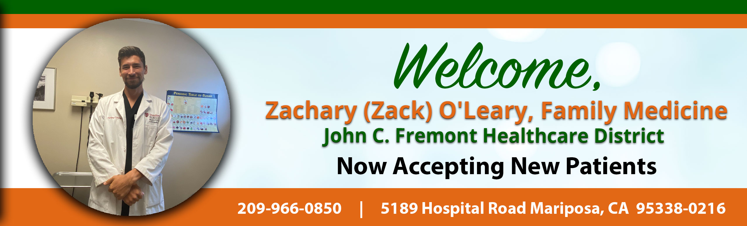 Banner Picture of Zachary (Zack) O'Leary, Family Medicine  Banner says: Welcome, Zachary (Zac) O'Leary, Family Medicine John C. Fremont Healthcare District Now Accepting New Patients 209-966-0850    5189 Hospital Road Mariposa, CA