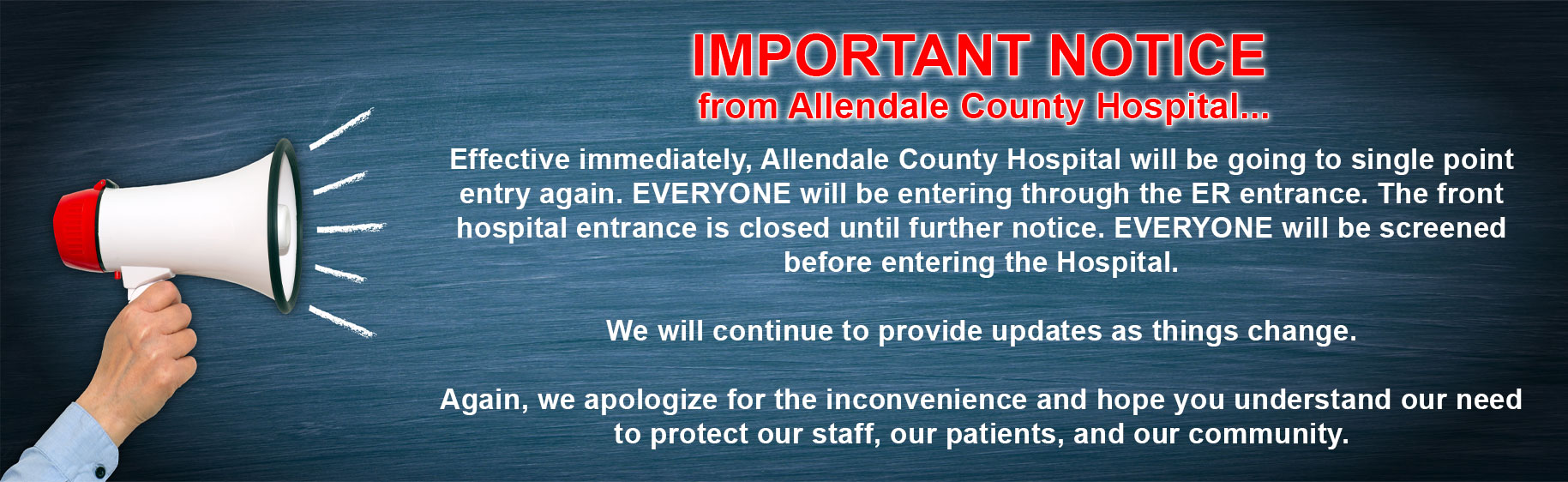 IMPORTANT NOTICE from Allendale County Hospital...  Effective immediately, Allendale County Hospital will be going to single point entry again. EVERYONE will be entering through the ER entrance. The front hospital entrance is closed until further notice. EVERYONE will be screened before entering the Hospital.  We will continue to provide updates as things change.  Again, we apologize for the inconvenience and hope you understand our need to protect our staff, our patients, and our community.