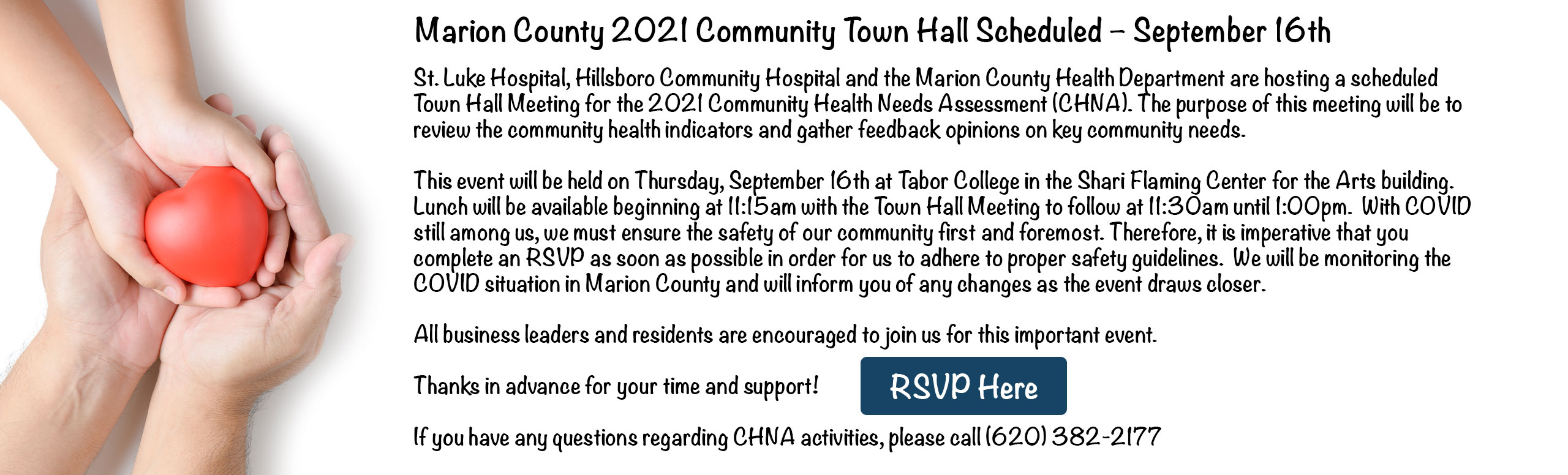 Banner picture of an adult's hands holding a child's hands that is holding a heart shaped object.  It says:  Marion County 2021 Community Town Hall Scheduled- September 16th  St. Luke Hospital, Hillsboro Community Hospital and the Marion County Health Department are hosting a scheduled Town Hall Meeting for the 2021 Community Health Needs Assessment (CHNA). The purpose of this meeting will be to review the community health indicators and gather feedback opinions on key community needs.  This event will be held on Thursday, September 16th at the Tabor College in the Shari Flaming Center for the Arts building. Lunch will be available beginning at 11:15am with the Town Hall Meeting to follow at 11:30am until 1:00 pm. With COVID still among us, we must ensure the safety of our community first and foremost. Therefore, it is imperative that you complete an RSVP as soon as possible in order for us to adhere to proper safety guidelines. We will be monitoring the COVID situation in Marion County and will inform you of any changes as the event draws closer.  All business leaders and residents are encouraged to join this important event.  Thanks in advance for your time and support!  If you have any questions regarding CHNA activities, please call (620)382-2177  (box that says)  [RSVP Here]