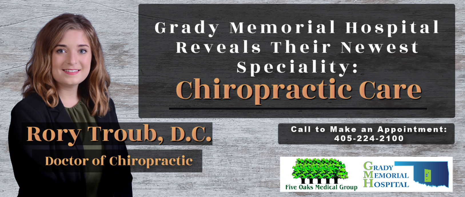 Banner picture of  Rory Troub, D.C. smiling. Banner says: Rory Troub, D.C. Doctor of Chiropractic  Grady Memorial Hospital Reveals Their Newest Speciality: Chiropractic Care  Call to Make an Appointment: 4050224-1000  (five graphic's oak trees) Five Oaks Medical Group  GRADY MEMORIAL HOSPITAL (Outline of Arkansas State)