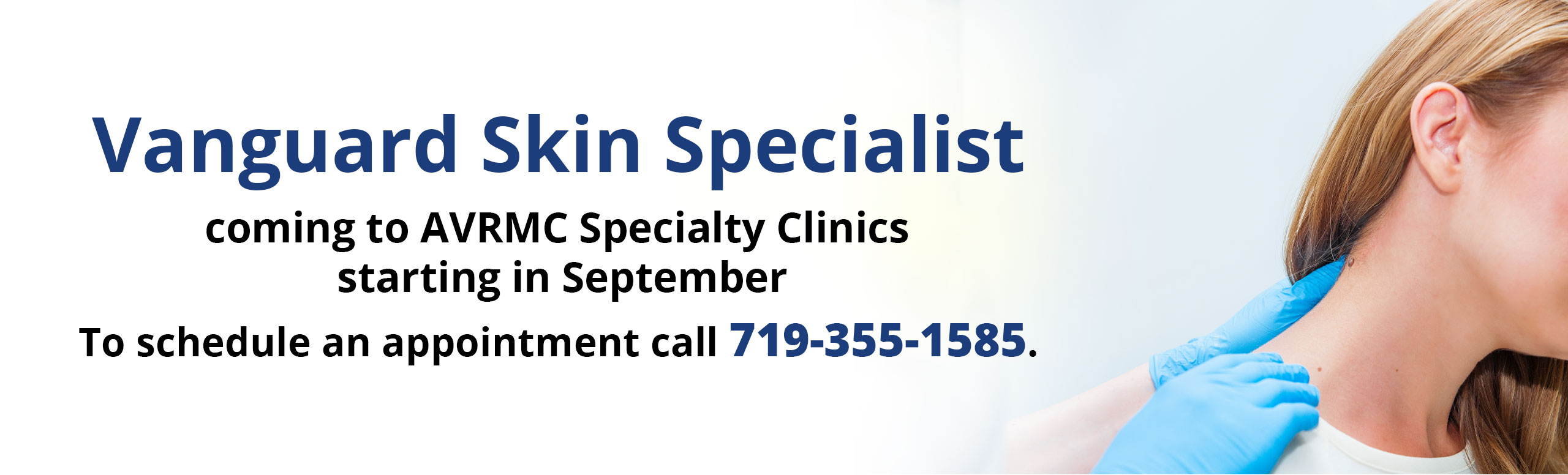 Vanguard Skin Specialist   coming to AVRMC Specialty Clinics  starting in September  To schedule an appointment call 719-355-1585.