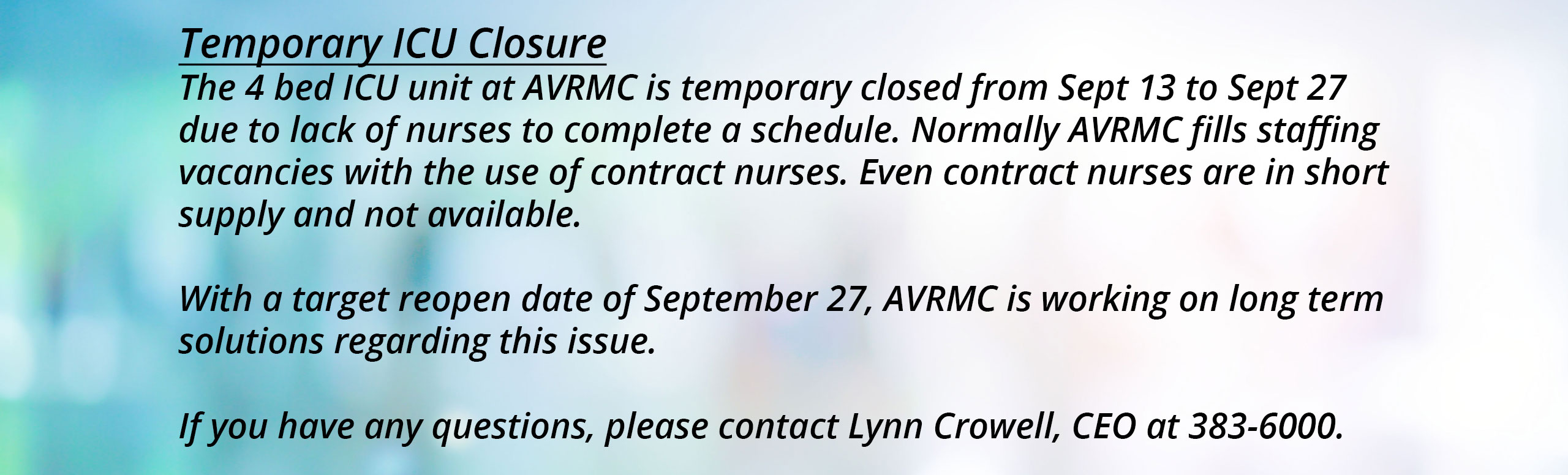 Temporary ICU Closure The 4 bed ICU unit at AVRMC is temporary closed from Sept 13 to Sept 27 due to lack of nurses to complete a schedule. Normally AVRMC fills staffing vacancies with the use of contract nurses. Even contract nurses are in short supply and not available. With a target reopen date of September 27, AVRMC is working on long term solutions regarding this issue. If you have any questions, please contact Lynn Crowell, CEO at 383-6000.