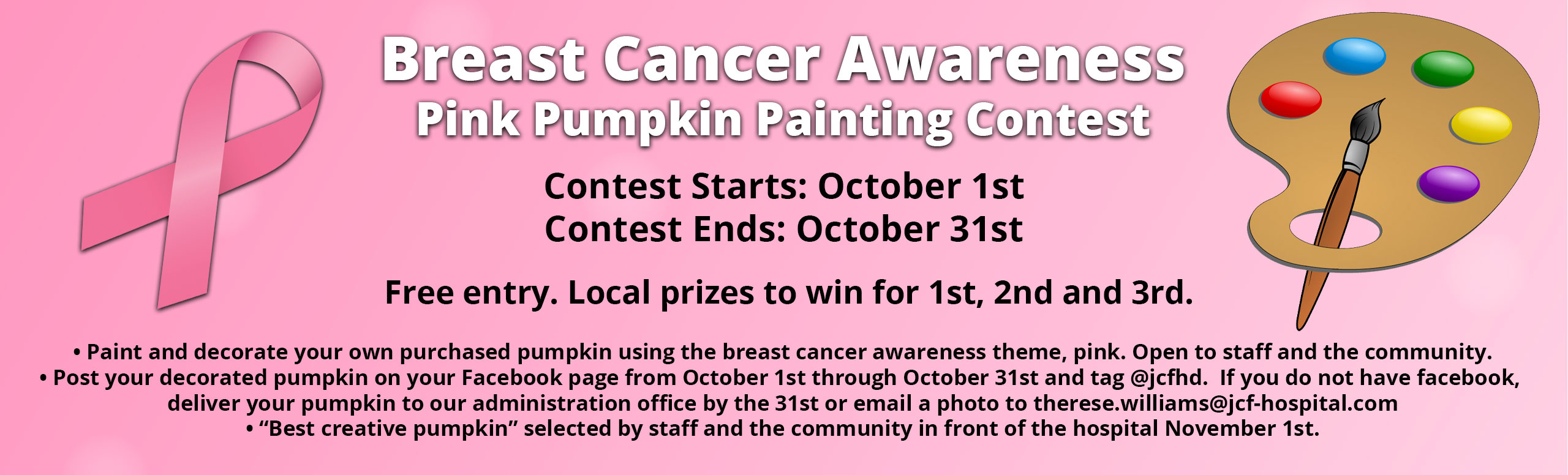 """Banner picture of paint and a paint brush and a ribbon for Breast Cancer. Banner says: BREAST CANCER AWARENESS  Pink Pumpkin Painting Contest Contest Starts: October 1st Contest Ends: October 31st  Free entry. Local prizes to win for 1st, 2nd, and 3rd. *Paint and decorate your own purchased pumpkin using the breast cancer awareness theme, pink. Open to staff and the community. *Post your decorated pumpkin on your Facebook page from October 1st through October 31st and tag @jcfhd. If you do not have facebook, deliver your pumpkin to our administration office by the 31st or e-mail a photo to therese.williams@jcf-hospital.com  * """"Best creative pumpkin"""" selected by staff and the community in front of the hospital November 1st."""