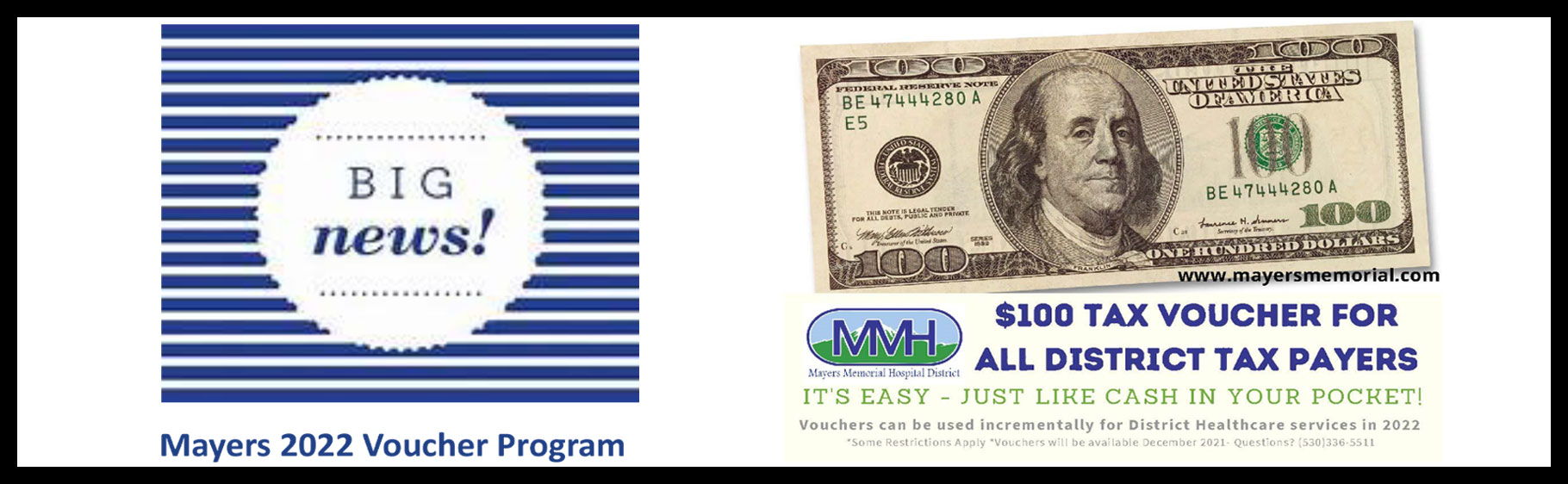 Mayers 2022 Voucher Program  $100 TAX VOUCHER FOR ALL DISTRICT TAX PAYERS  It's easy - just like cash in your pocket!  Vouchers can be used incrementally for District Healthcare services in 2022  *Some Restrictions Apply *Vouchers will be available December 2021 - Questions? (530)336-5511